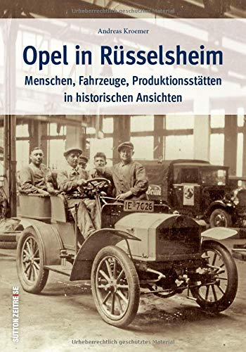 Opel in Rüsselsheim. Menschen, Fahrzeuge, Produktionsstätten in historischen Ansichten. Zeitreise von...